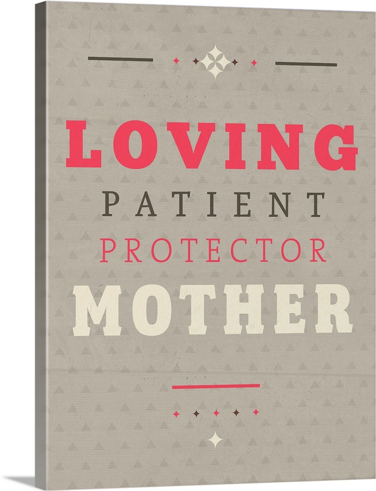 Large Gallery-Wrapped Canvas Wall Art Print 18 x 24 entitled Loving Mother Gallery-Wrapped Canvas entitled Loving Mother.  Quotes Typography loving patient protector mother.  Multiple sizes available.  Primary colors within this image include Pink Black Light Gray.  Made in USA.  Satisfaction guaranteed.  Inks used are latex-based and designed to last.  Canvas is a 65 polyester 35 cotton base with two acrylic latex primer basecoats and a semi-gloss inkjet receptive topcoat.  Canvas is acid-free and 20 millimeters thick.