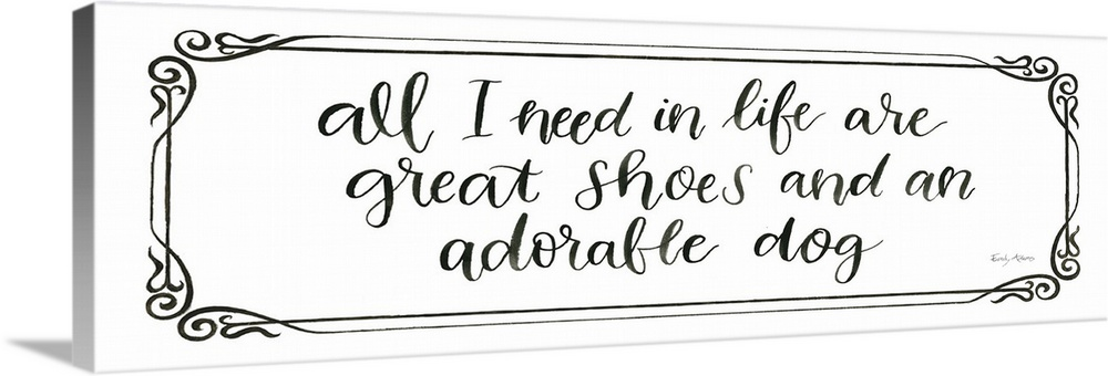 Large Solid-Faced Canvas Print Wall Art Print 48 x 16 entitled Furry Fashion Friends VI Solid-Faced Canvas Print entitled Furry Fashion Friends VI.  Humorous artwork featuring the words, All I need in life are great shoes and an adorable dog.  Multiple sizes available.  Primary colors within this image include Dark Gray, White.  Made in USA.  All products come with a 365 day workmanship guarantee.  Inks used are latex-based and designed to last.  Canvas is handcrafted and made-to-order in the United States using high quality artist-grade canvas.  Featuring a proprietary design, our canvases produce the tightest corners without any bubbles, ripples, or bumps and will not warp or sag over time.